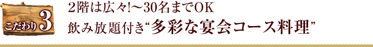 """こだわり3 2階は広々!〜30名までOK 飲み放題付き""""多彩な宴会コース料理"""""""